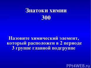 Знатоки химии 300 Назовите химический элемент, который расположен в 2 периоде 3