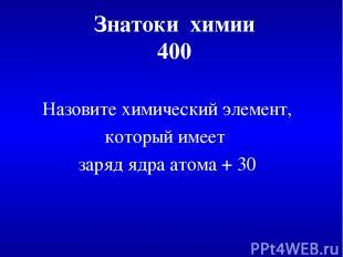 Знатоки химии 400 Назовите химический элемент, который имеет заряд ядра атома +
