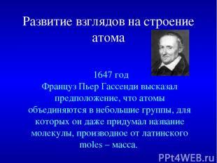Развитие взглядов на строение атома 1647год Француз Пьер Гассенди высказал пред