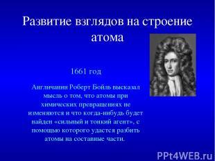 Развитие взглядов на строение атома 1661 год Англичанин Роберт Бойль высказал мы