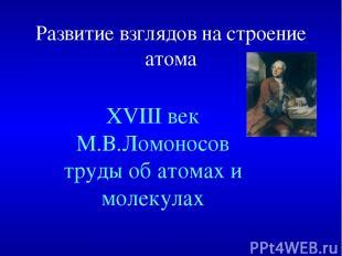 Развитие взглядов на строение атома XVIII век М.В.Ломоносов труды об атомах и мо