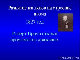 Развитие взглядов на строение атома 1827 год Роберт Броун открыл броуновское дви