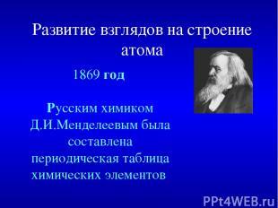 Развитие взглядов на строение атома 1869 год Русским химиком Д.И.Менделеевым был