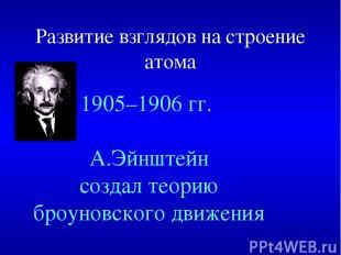Развитие взглядов на строение атома 1905–1906 гг. А.Эйнштейн создал теорию броун