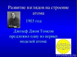 Развитие взглядов на строение атома 1903 год Джозеф Джон Томсон предложил одну и