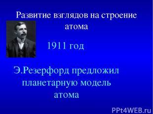 Развитие взглядов на строение атома 1911 год Э.Резерфорд предложил планетарную м