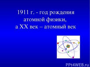 1911 г. - год рождения атомной физики, а XX век – атомный век