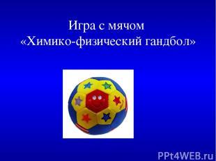 Игра с мячом «Химико-физический гандбол»