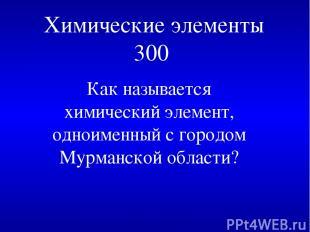 Химические элементы 300 Как называется химический элемент, одноименный с городом