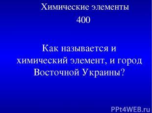 Химические элементы 400 Как называется и химический элемент, и город Восточной У