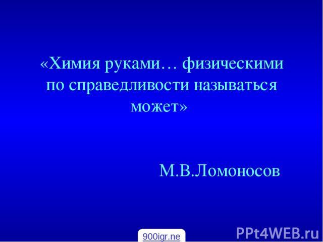 «Химия руками… физическими по справедливости называться может» М.В.Ломоносов 900igr.net