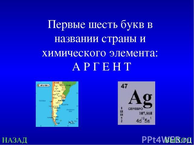 НАЗАД ВЫХОД Первые шесть букв в названии страны и химического элемента: А Р Г Е Н Т