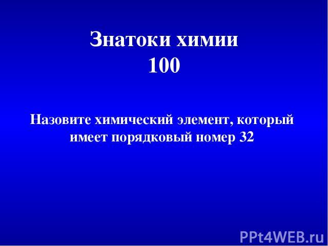 Знатоки химии 100 Назовите химический элемент, который имеет порядковый номер 32