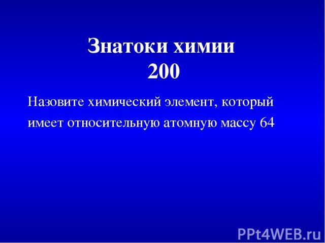 Знатоки химии 200 Назовите химический элемент, который имеет относительную атомную массу 64