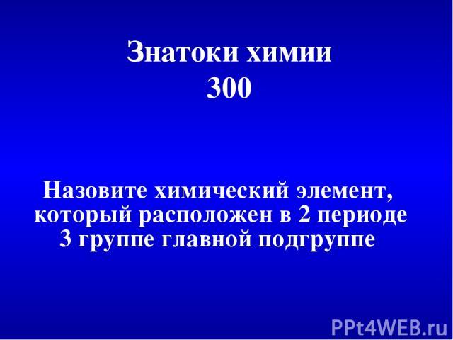 Знатоки химии 300 Назовите химический элемент, который расположен в 2 периоде 3 группе главной подгруппе