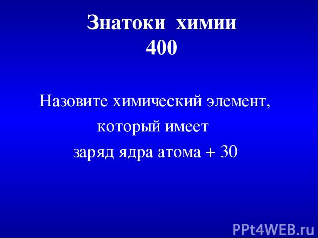 Знатоки химии 400 Назовите химический элемент, который имеет заряд ядра атома + 30