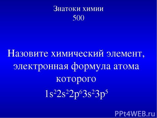 Знатоки химии 500 Назовите химический элемент, электронная формула атома которого 1s22s22p63s23p5