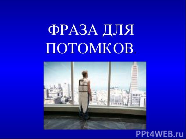 ФРАЗА ДЛЯ ПОТОМКОВ.