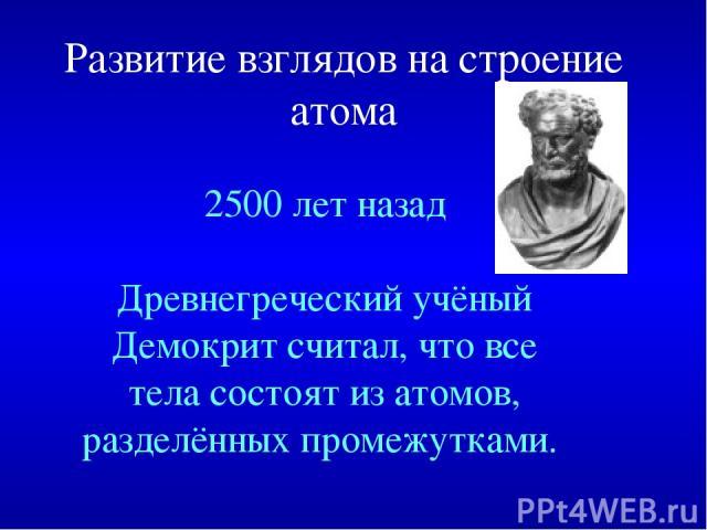 Развитие взглядов на строение атома 2500 лет назад Древнегреческий учёный Демокрит считал, что все тела состоят из атомов, разделённых промежутками.