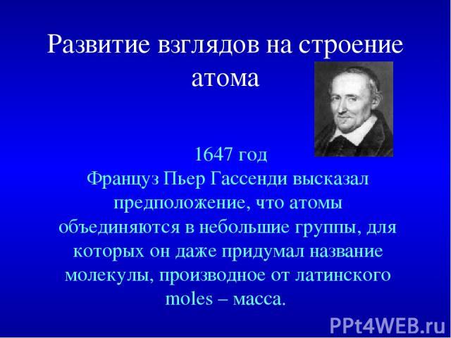 Развитие взглядов на строение атома 1647год Француз Пьер Гассенди высказал предположение, что атомы объединяются в небольшие группы, для которых он даже придумал название молекулы, производное от латинского moles – масса.