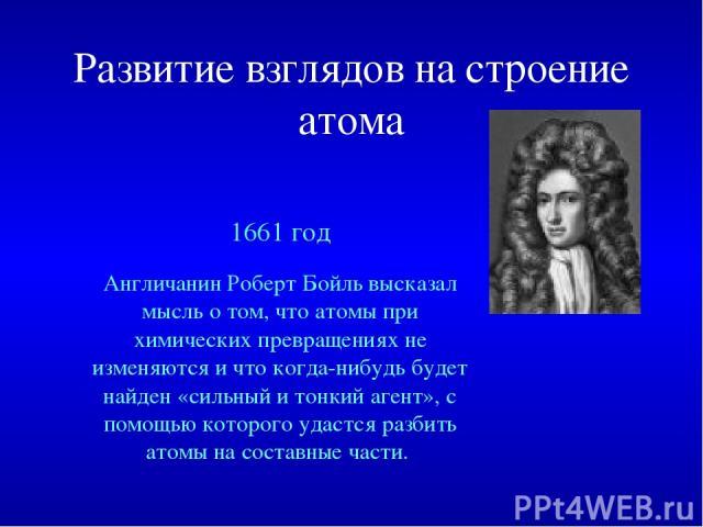Развитие взглядов на строение атома 1661 год Англичанин Роберт Бойль высказал мысль о том, что атомы при химических превращениях не изменяются и что когда-нибудь будет найден «сильный и тонкий агент», с помощью которого удастся разбить атомы на сост…