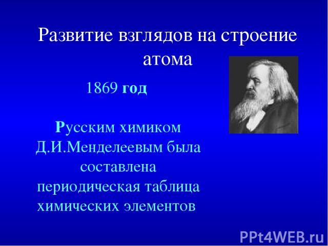 Развитие взглядов на строение атома 1869 год Русским химиком Д.И.Менделеевым была составлена периодическая таблица химических элементов