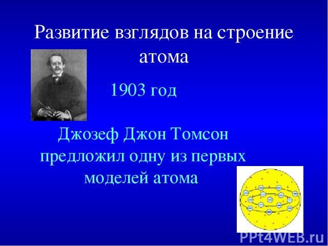 Развитие взглядов на строение атома 1903 год Джозеф Джон Томсон предложил одну из первых моделей атома