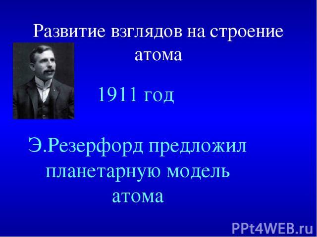 Развитие взглядов на строение атома 1911 год Э.Резерфорд предложил планетарную модель атома