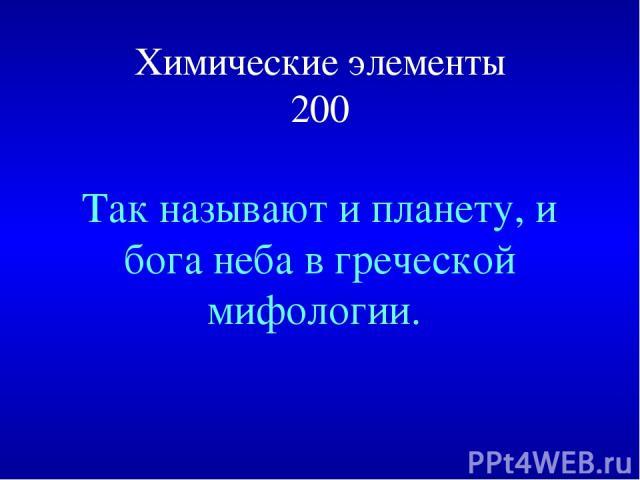 Химические элементы 200 Так называют и планету, и бога неба в греческой мифологии.