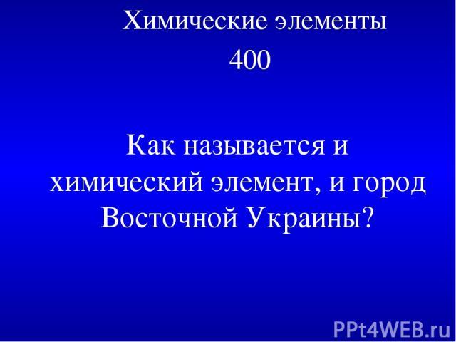 Химические элементы 400 Как называется и химический элемент, и город Восточной Украины?