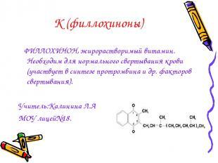 К (филлохиноны) ФИЛЛОХИНОН, жирорастворимый витамин. Необходим для нормального с