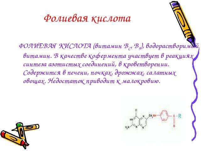 Фолиевая кислота ФОЛИЕВАЯ КИСЛОТА (витамин ВС, В9), водорастворимый витамин. В качестве кофермента участвует в реакциях синтеза азотистых соединений, в кроветворении. Содержится в печени, почках, дрожжах, салатных овощах. Недостаток приводит к малокровию.