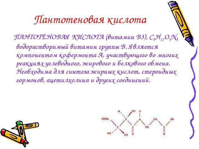 Пантотеновая кислота ПАНТОТЕНОВАЯ КИСЛОТА (витамин В3), С9Н17О5N, водорастворимый витамин группы В. Является компонентом кофермента А, участвующего во многих реакциях углеводного, жирового и белкового обмена. Необходима для синтеза жирных кислот, ст…