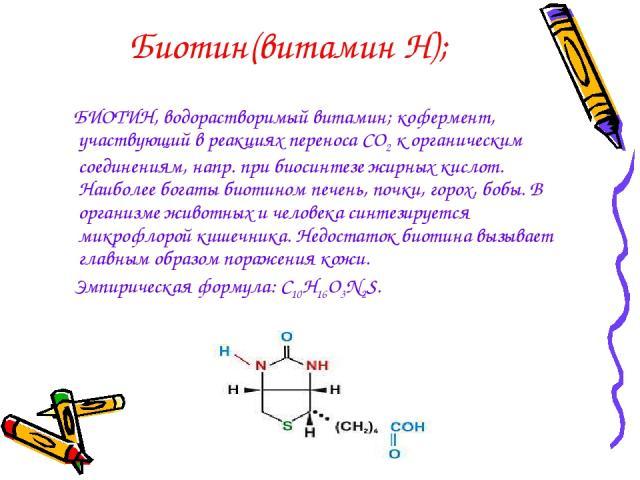Биотин(витамин Н); БИОТИН, водорастворимый витамин; кофермент, участвующий в реакциях переноса CO2 к органическим соединениям, напр. при биосинтезе жирных кислот. Наиболее богаты биотином печень, почки, горох, бобы. В организме животных и человека с…