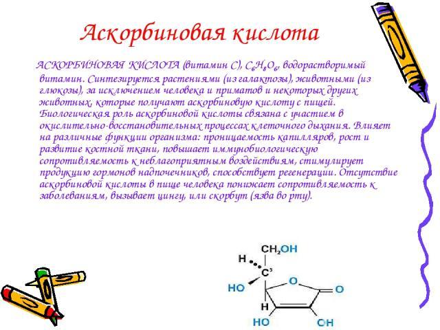 Аскорбиновая кислота АСКОРБИНОВАЯ КИСЛОТА (витамин С), С6Н8О6, водорастворимый витамин. Синтезируется растениями (из галактозы), животными (из глюкозы), за исключением человека и приматов и некоторых других животных, которые получают аскорбиновую ки…