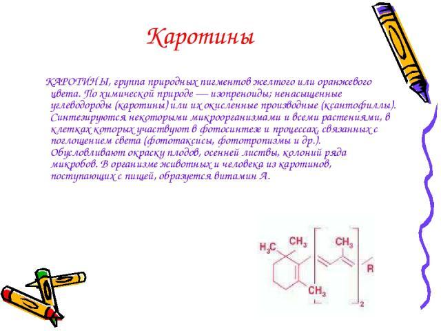 Каротины КАРОТИНЫ, группа природных пигментов желтого или оранжевого цвета. По химической природе — изопреноиды; ненасыщенные углеводороды (каротины) или их окисленные производные (ксантофиллы). Синтезируются некоторыми микроорганизмами и всеми раст…