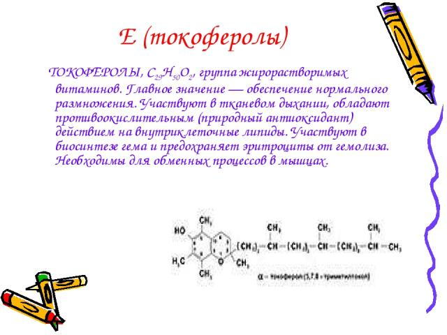 Е (токоферолы) ТОКОФЕРОЛЫ, С29Н50О2, группа жирорастворимых витаминов. Главное значение — обеспечение нормального размножения. Участвуют в тканевом дыхании, обладают противоокислительным (природный антиоксидант) действием на внутриклеточные липиды. …