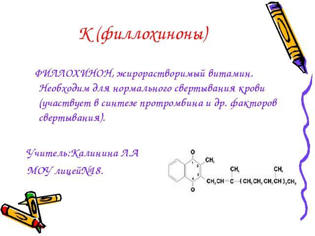 К (филлохиноны) ФИЛЛОХИНОН, жирорастворимый витамин. Необходим для нормального свертывания крови (участвует в синтезе протромбина и др. факторов свертывания). Учитель:Калинина Л.А МОУ лицей№18.
