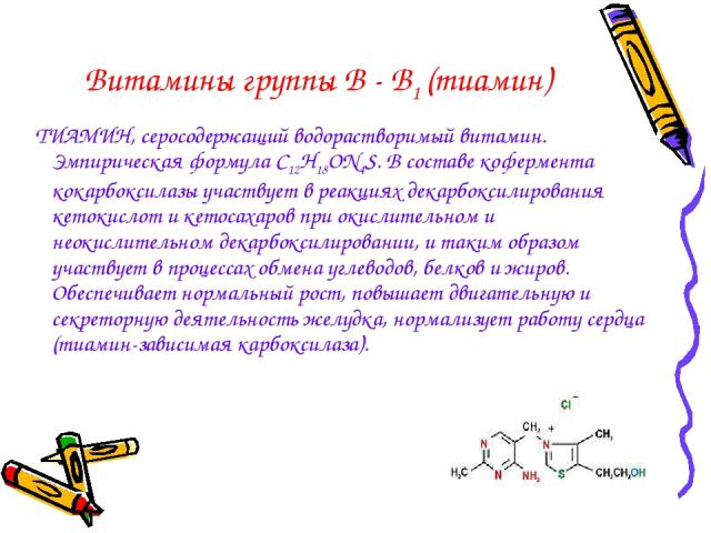 Витамины группы В - В1 (тиамин) ТИАМИН, серосодержащий водорастворимый витамин. Эмпирическая формула С12Н18ОN4S. В составе кофермента кокарбоксилазы участвует в реакциях декарбоксилирования кетокислот и кетосахаров при окислительном и неокислительно…