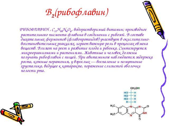 В2(рибофлавин) РИБОФЛАВИН , С17Н20N4O6, водорастворимый витамин; производное растительного пигмента флавина в соединении с рибозой. В составе дыхательных ферментов (флавопротеидов) участвует в окислительно-восстановительных реакциях, играет важную р…