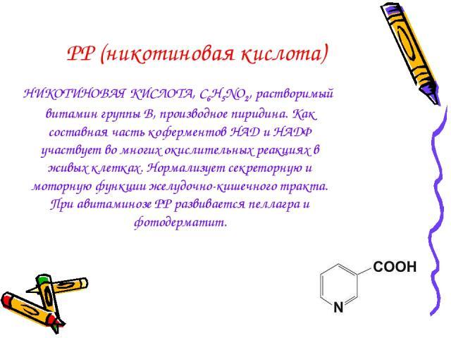 РР (никотиновая кислота) НИКОТИНОВАЯ КИСЛОТА, C6H5NO2, растворимый витамин группы В, производное пиридина. Как составная часть коферментов НАД и НАДФ участвует во многих окислительных реакциях в живых клетках. Нормализует секреторную и моторную функ…