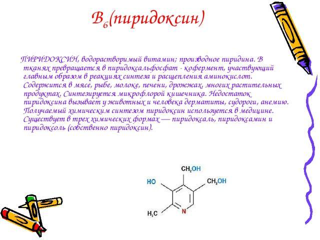 В6(пиридоксин) ПИРИДОКСИН, водорастворимый витамин; производное пиридина. В тканях превращается в пиридоксальфосфат - кофермент, участвующий главным образом в реакциях синтеза и расщепления аминокислот. Содержится в мясе, рыбе, молоке, печени, дрожж…