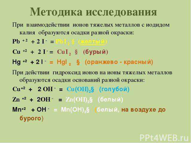 Методика исследования При взаимодействии ионов тяжелых металлов с иодидом калия образуются осадки разной окраски: Pb + 2 + 2 I - = PbI 2 ↓ (желтый) Cu +2 + 2 I - = CuI 2 ↓ (бурый) Hg +2 + 2 I - = HgI 2 ↓ (оранжево - красный) При действии гидроксид и…
