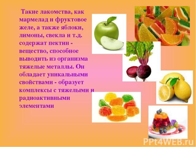 Такие лакомства, как мармелад и фруктовое желе, а также яблоки, лимоны, свекла и т.д. содержат пектин - вещество, способное выводить из организма тяжелые металлы. Он обладает уникальными свойствами - образует комплексы с тяжелыми и радиоактивными эл…
