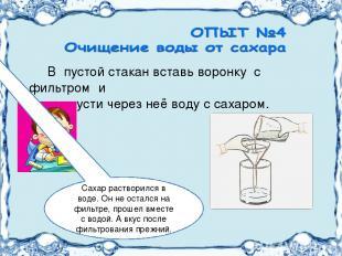 В пустой стакан вставь воронку с фильтром и пропусти через неё воду с сахаром. С