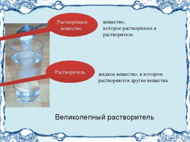 жидкое вещество, в котором растворяются другие вещества вещество, которое растворилось в растворителе Растворённое вещество Растворитель Великолепный растворитель