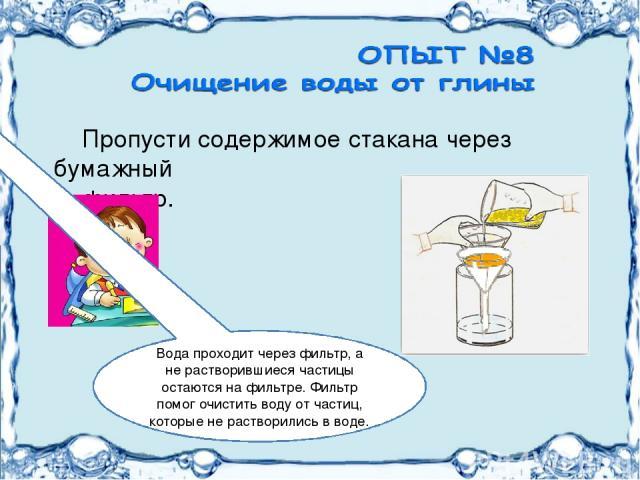Пропусти содержимое стакана через бумажный фильтр. Вода проходит через фильтр, а не растворившиеся частицы остаются на фильтре. Фильтр помог очистить воду от частиц, которые не растворились в воде.