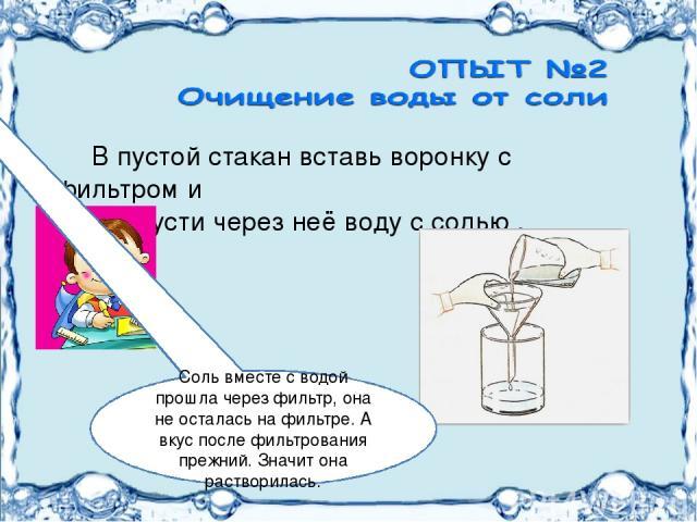 В пустой стакан вставь воронку с фильтром и пропусти через неё воду с солью . Соль вместе с водой прошла через фильтр, она не осталась на фильтре. А вкус после фильтрования прежний. Значит она растворилась.