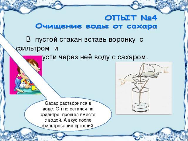В пустой стакан вставь воронку с фильтром и пропусти через неё воду с сахаром. Сахар растворился в воде. Он не остался на фильтре, прошел вместе с водой. А вкус после фильтрования прежний.