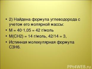 2) Найдена формула углеводорода с учетом его молярной массы: М = 40·1,05 = 42 г/